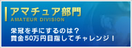 AMATEUR DIVISION : Who will win the Grory? Win yourself 500,000yen!